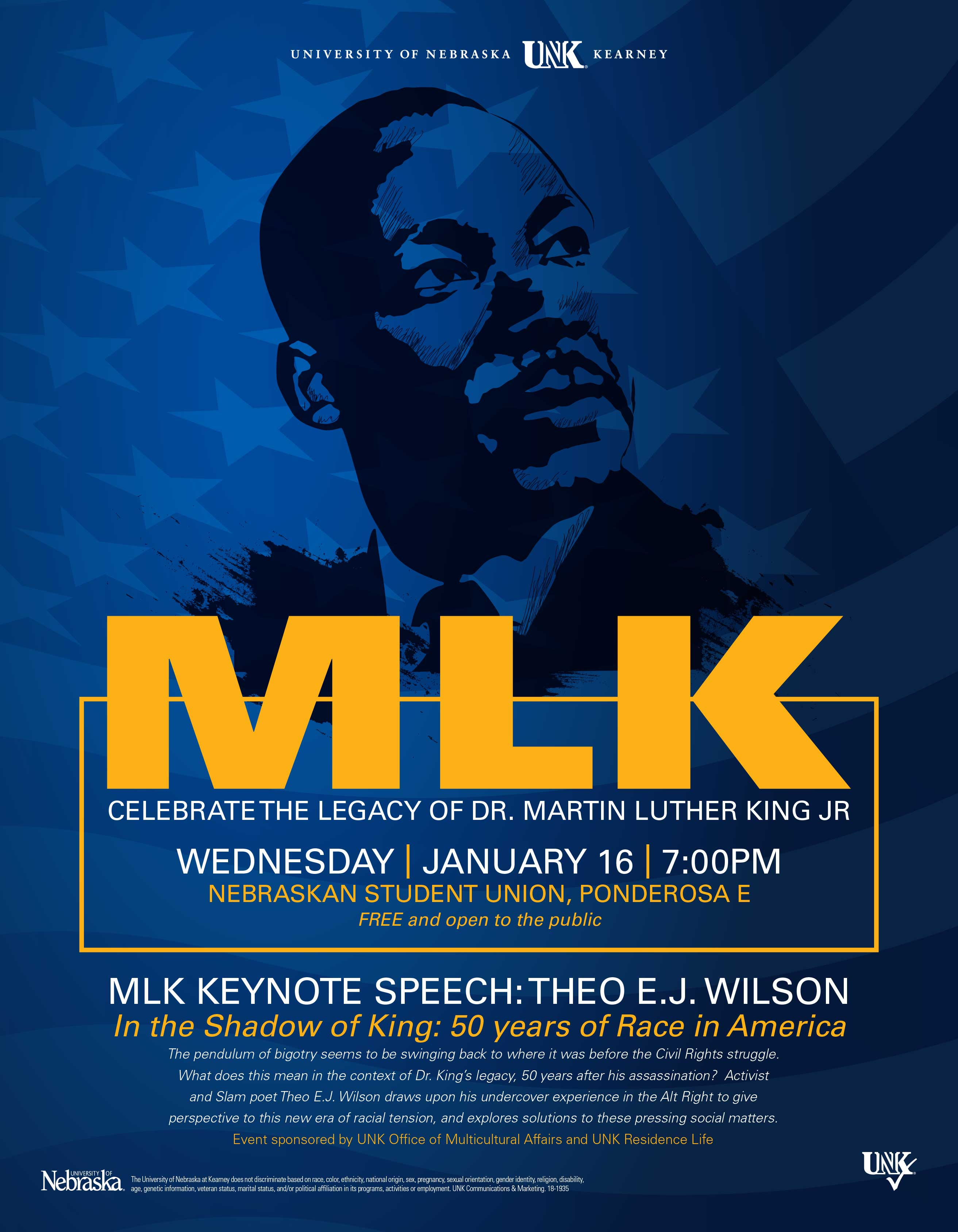 January 16, 2019 7:00 PM - 09:00 PM NSU, Ponderosa Room E The Office of Multicultural Affairs and UNK Residence Life in cooperation with the Black Student Association welcome Activist and Slam Poet Theo Wilson to the UNK campus. The pendulum of bigotry seems to be swinging back to where it was before the Civil Rights struggle. What does this mean in the context of Dr. Martin Luther King's legacy, 50 years after his assassination? Wilson draws upon his experiences to give perspective to this new era of racial tension and explores solutions to these pressing social matters.